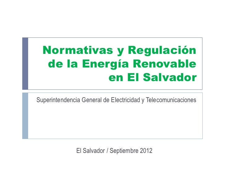 Normativas y Regulación   de la Energía Renovable             en El SalvadorSuperintendencia General de Electricidad y Tel...