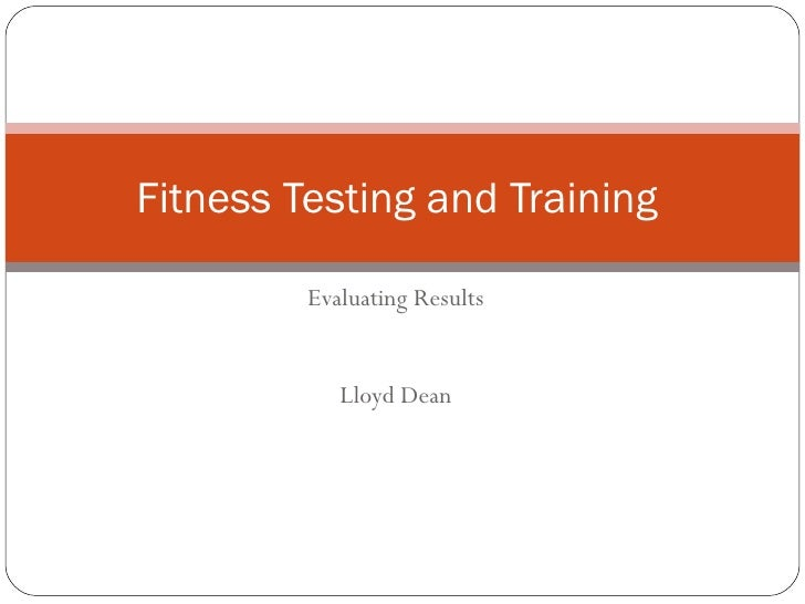 Evaluating Results Lloyd Dean Fitness Testing and Training