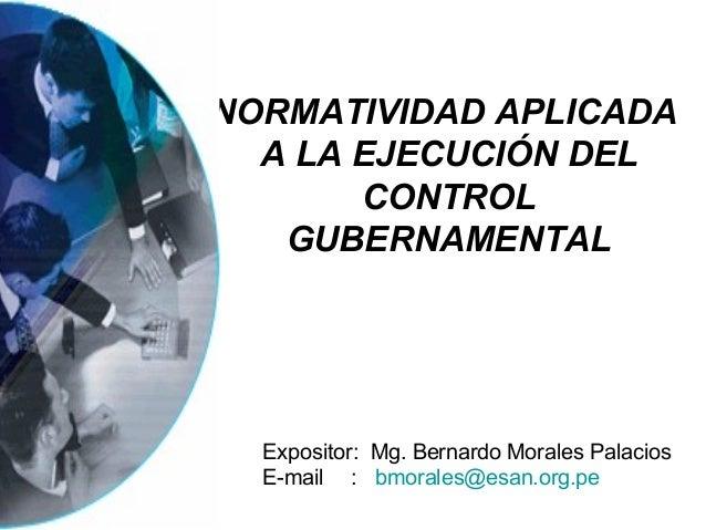 NORMATIVIDAD APLICADA  A LA EJECUCIÓN DEL       CONTROL   GUBERNAMENTAL  Expositor: Mg. Bernardo Morales Palacios  E-mail ...