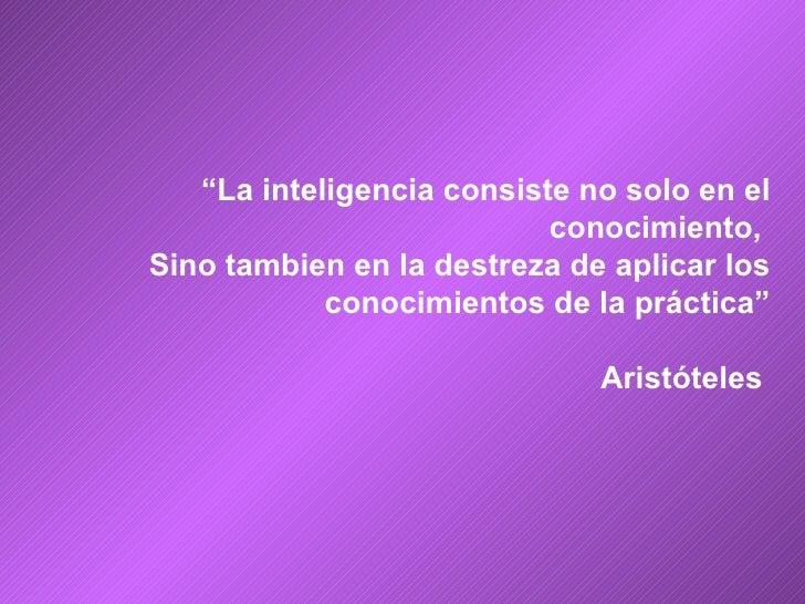 """"""" La inteligencia consiste no solo en el conocimiento,  Sino tambien en la destreza de aplicar los conocimientos de la prá..."""