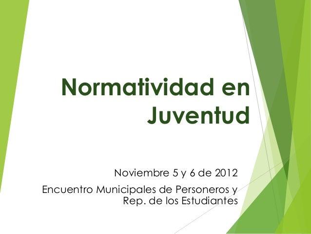 Normatividad en         Juventud             Noviembre 5 y 6 de 2012Encuentro Municipales de Personeros y              Rep...