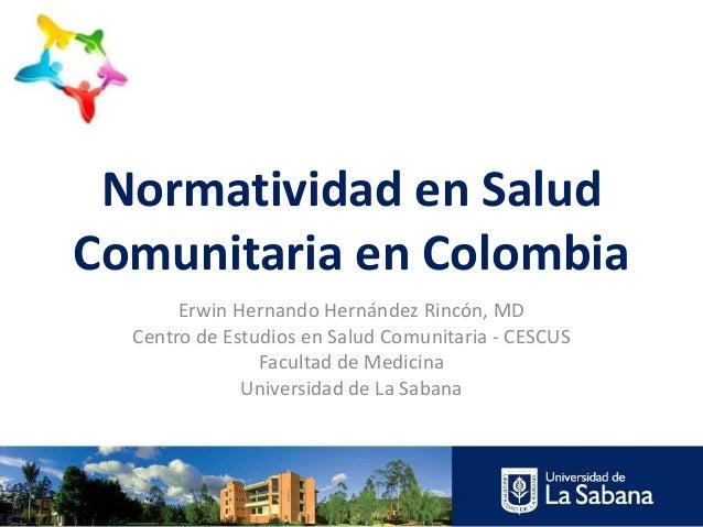 Normatividad en Salud Comunitaria en Colombia Erwin Hernando Hernández Rincón, MD Centro de Estudios en Salud Comunitaria ...