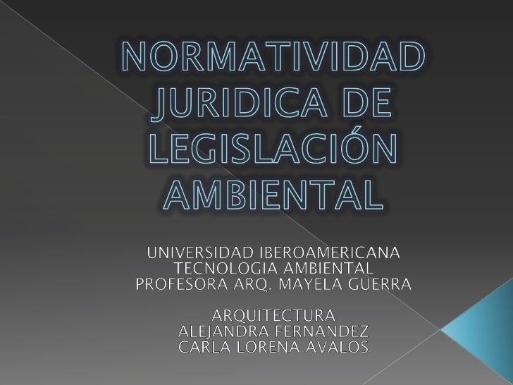 NORMATIVIDAD JURIDICA DE LEGISLACIÓN AMBIENTAL<br />UNIVERSIDAD IBEROAMERICANA<br />TECNOLOGIA AMBIENTAL<br />PROFESORA AR...