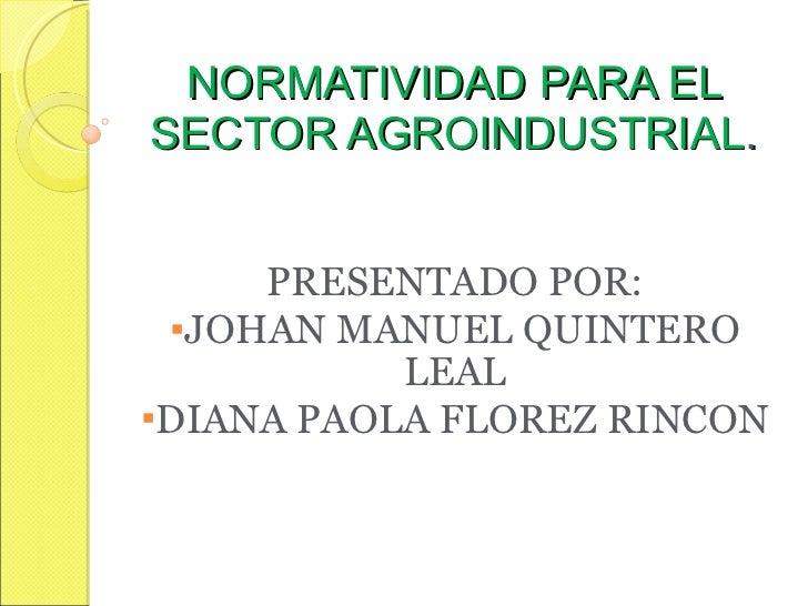 NORMATIVIDAD PARA EL SECTOR AGROINDUSTRIAL . <ul><li>PRESENTADO POR: </li></ul><ul><li>JOHAN MANUEL QUINTERO LEAL </li></u...