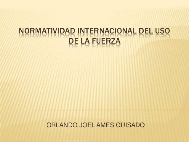 NORMATIVIDAD INTERNACIONAL DEL USO DE LA FUERZA  ORLANDO JOEL AMES GUISADO