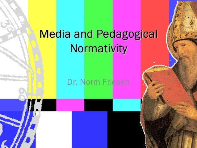 Media and Pedagogical     Normativity    Dr. Norm Friesen