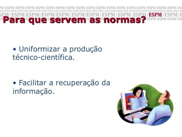 Para que servem as normas? • Uniformizar a produção técnico-científica. • Facilitar a recuperação da informação.