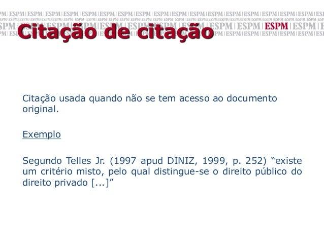 Citação de citaçãoCitação usada quando não se tem acesso ao documentooriginal.ExemploSegundo Telles Jr. (1997 apud DINIZ, ...