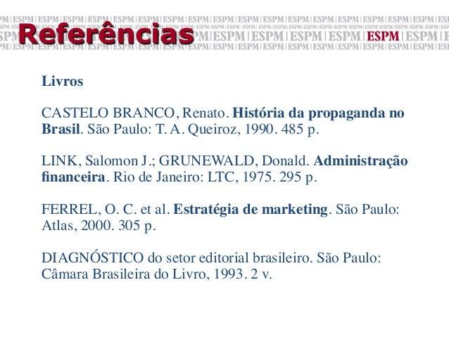 Referências Livros  CASTELO BRANCO, Renato. História da propaganda no Brasil. São Paulo: T. A. Queiroz, 1990. 485 p.  ...
