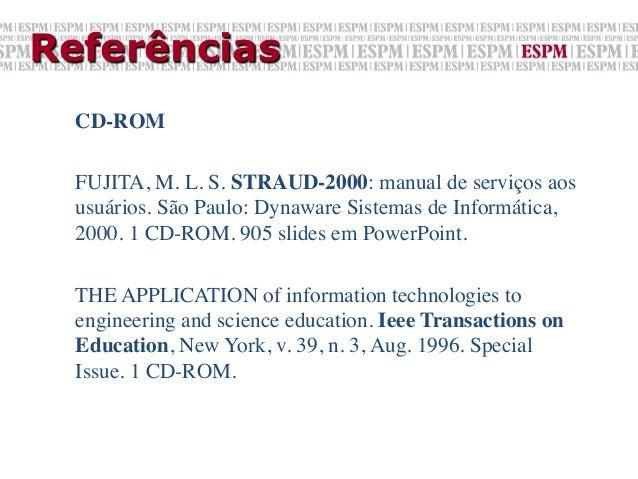 Referências  CD-ROM    FUJITA, M. L. S. STRAUD-2000: manual de serviços aos  usuários. São Paulo: Dynaware Sistemas de I...