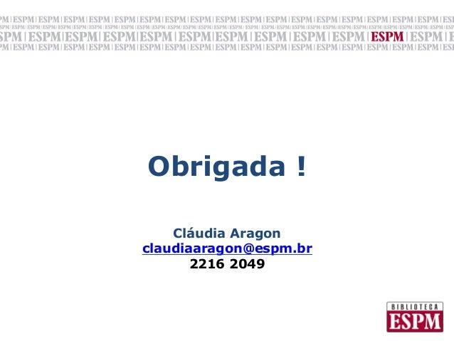 Obrigada !              Cláudia Aragonclaudiaaragon@espm.br       2216 2049