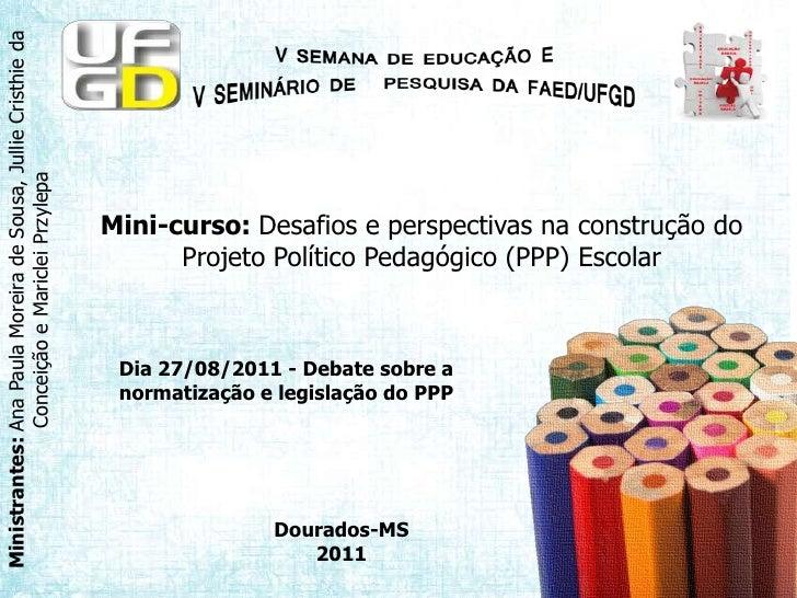 Mini-curso: Desafios e perspectivas na construção do Projeto Político Pedagógico (PPP) Escolar<br />Dia 27/08/2011 - Debat...