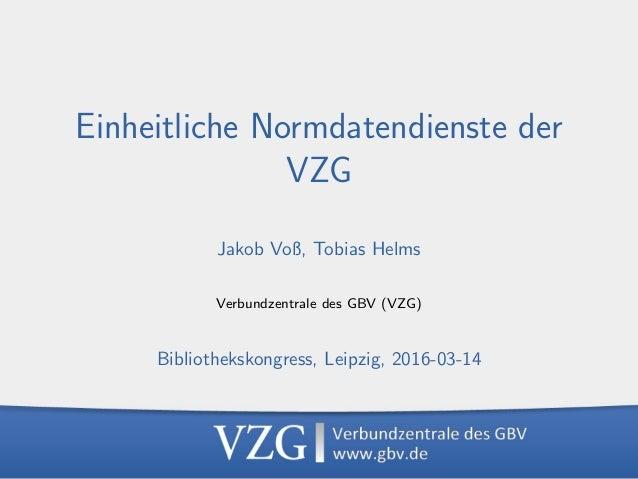 Einheitliche Normdatendienste der VZG, 2016-03-14 1 Einheitliche Normdatendienste der VZG Jakob Voß, Tobias Helms Verbundz...