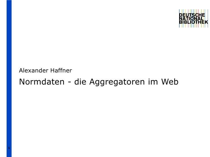 Alexander Haffner    Normdaten - die Aggregatoren im Web1