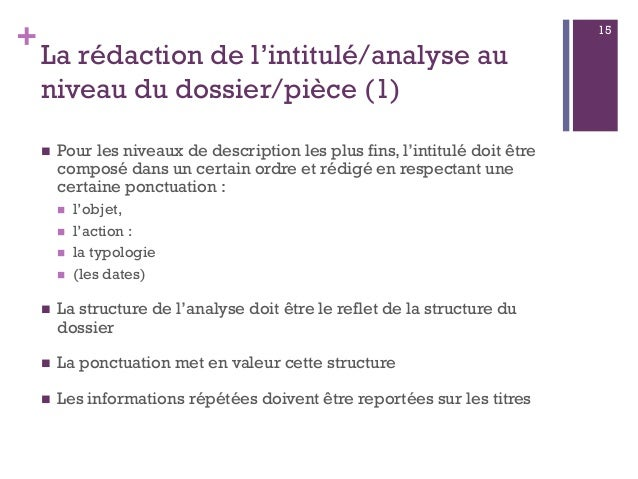 + La rédaction de l'intitulé/analyse au niveau du dossier/pièce (1)  Pour les niveaux de description les plus fins, l'int...