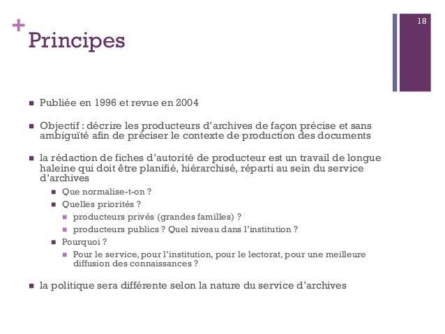 + Principes  Publiée en 1996 et revue en 2004  Objectif : décrire les producteurs d'archives de façon précise et sans am...