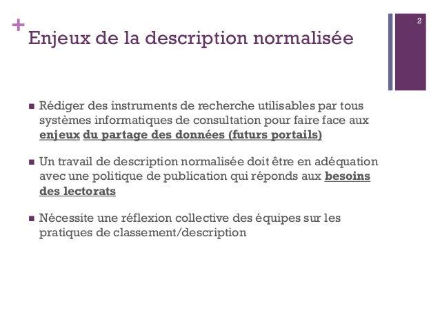 + Enjeux de la description normalisée  Rédiger des instruments de recherche utilisables par tous systèmes informatiques d...