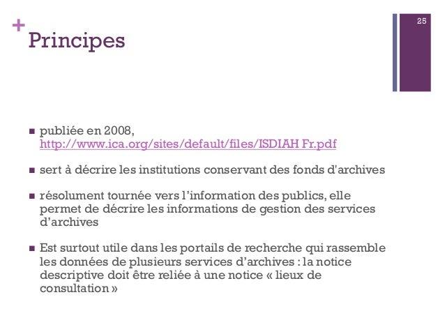 + Principes  publiée en 2008, http://www.ica.org/sites/default/files/ISDIAH Fr.pdf  sert à décrire les institutions cons...