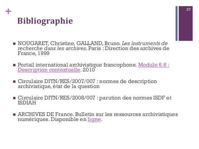 + Bibliographie  NOUGARET, Christine, GALLAND, Bruno. Les instruments de recherche dans les archives. Paris : Direction d...