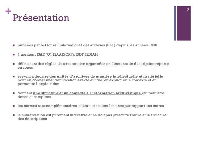 + Présentation  publiées par le Conseil international des archives (ICA) depuis les années 1990  4 normes : ISAD(G), ISA...