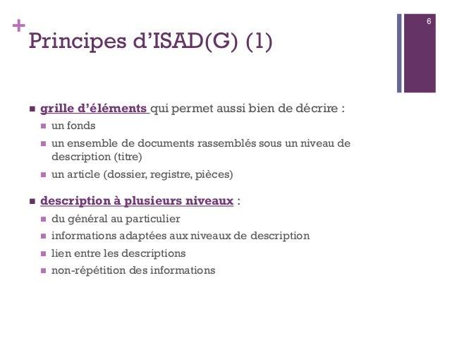 + Principes d'ISAD(G) (1)  grille d'éléments qui permet aussi bien de décrire :  un fonds  un ensemble de documents ras...