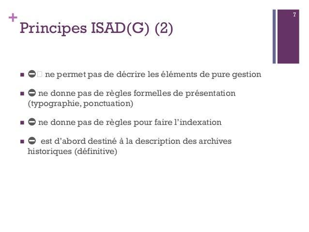 + Principes ISAD(G) (2)  ⛔️ ne permet pas de décrire les éléments de pure gestion  ⛔ ne donne pas de règles formelles de...