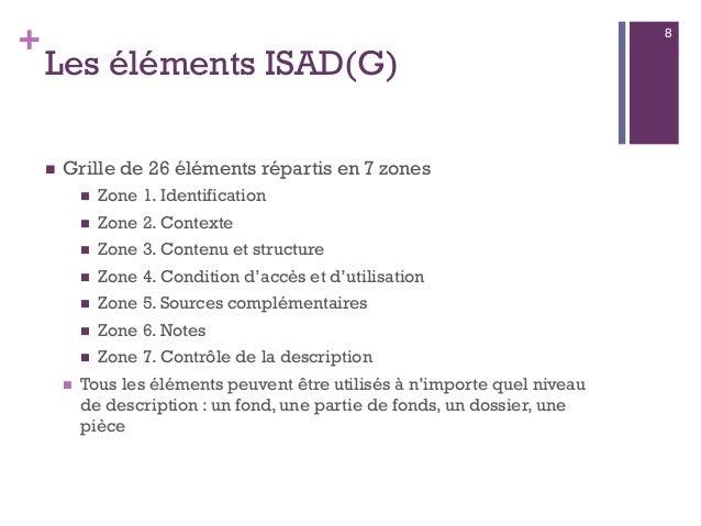 + Les éléments ISAD(G)  Grille de 26 éléments répartis en 7 zones  Zone 1. Identification  Zone 2. Contexte  Zone 3. C...