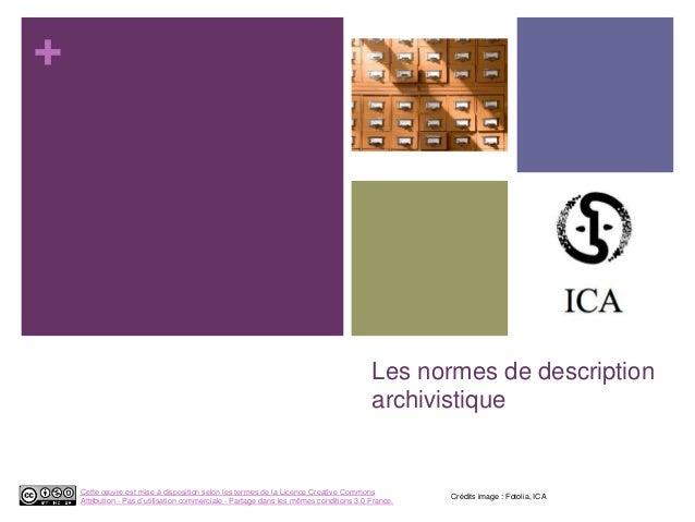 + Les normes de description archivistique Crédits image : Fotolia, ICA Cette œuvre est mise à disposition selon les termes...