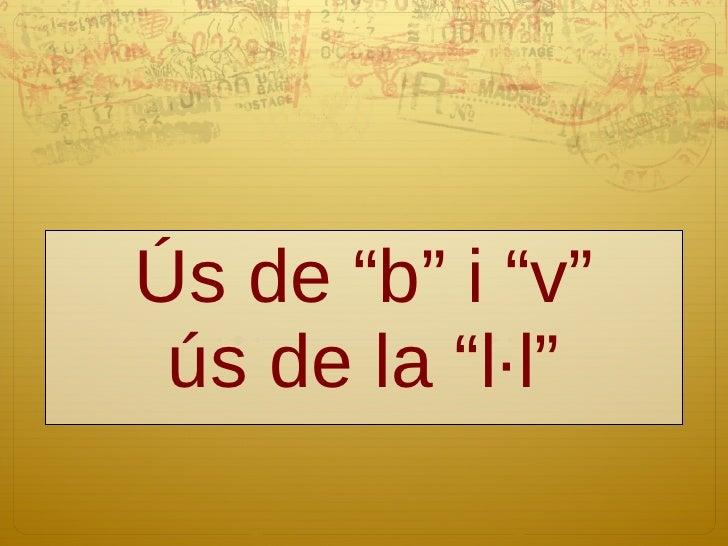 """Ús de """"b"""" i """"v"""" ús de la """"l·l"""""""