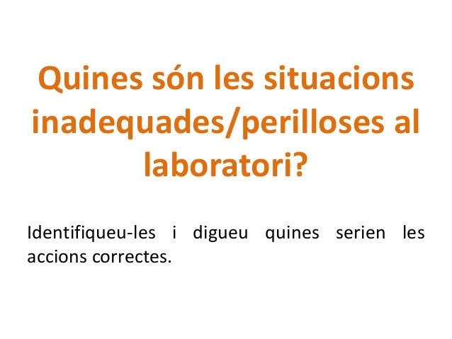 Quines són les situacions inadequades/perilloses al laboratori? Identifiqueu-les i digueu quines serien les accions correc...
