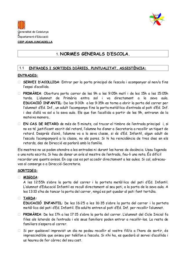 1 Generalitat de Catalunya Departament d'Educació CEIP JOAN JUNCADELLA 1. NORMES GENERALS D'ESCOLA. 1.1 ENTRADES I SORTIDE...