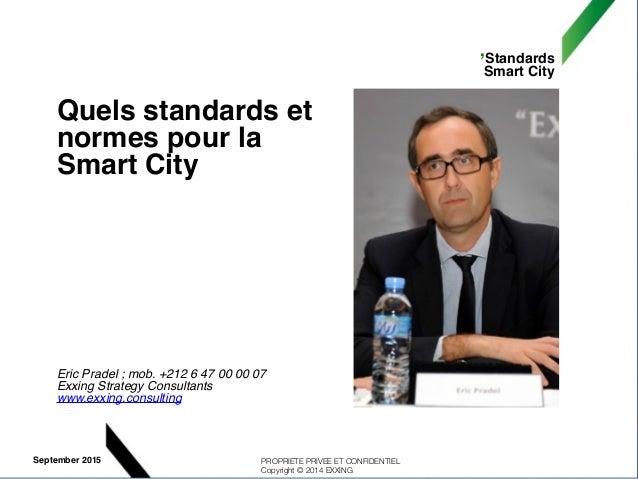 ,Standards Smart City PROPRIETE PRIVEE ET CONFIDENTIEL Copyright © 2014 EXXING September 2015 Quels standards et normes po...