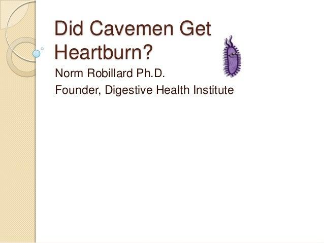 Did Cavemen Get Heartburn? Norm Robillard Ph.D. Founder, Digestive Health Institute