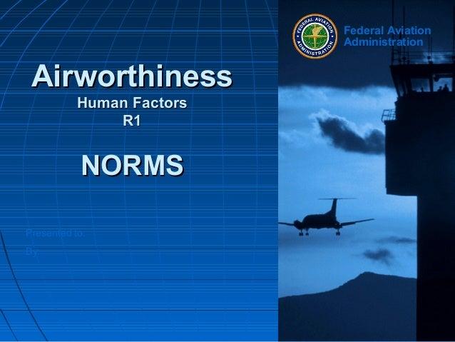 Presented to:By:Federal AviationAdministrationAirworthinessAirworthinessHuman FactorsHuman FactorsR1R1NORMSNORMS