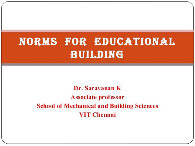 Norms for EducatioNal buildiNg Dr. Saravanan K Associate professor School of Mechanical and Building Sciences VIT Chennai