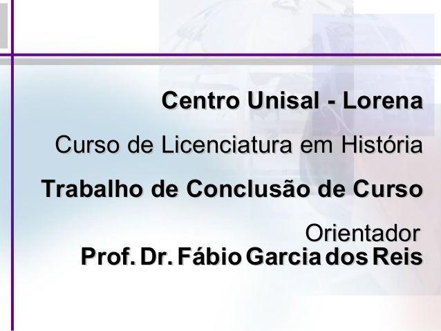 Centro Unisal - Lorena Curso de Licenciatura em História Trabalho de Conclusão de Curso Orientador Prof. Dr. Fábio Garcia ...