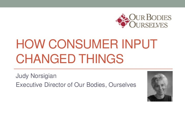 HOW CONSUMER INPUTCHANGED THINGSJudy NorsigianExecutive Director of Our Bodies, Ourselves