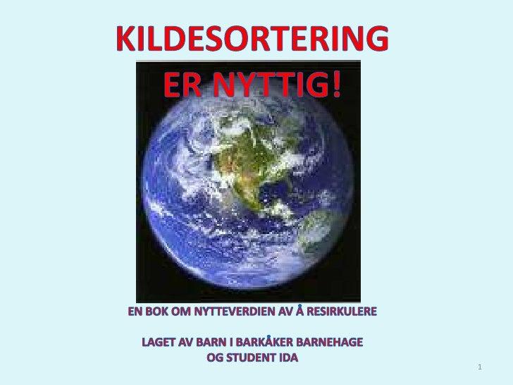 1<br />KILDESORTERING<br />ER NYTTIG!<br />EN BOK OM NYTTEVERDIEN AV Å RESIRKULERE<br />LAGET AV BARN I BARKÅKER BARNEHAGE...