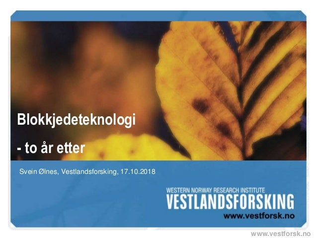 www.vestforsk.no Blokkjedeteknologi - to år etter Svein Ølnes, Vestlandsforsking, 17.10.2018
