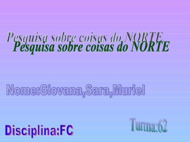 Pesquisa sobre coisas do NORTE Nome:Giovana,Sara,Muriel Turma:62 Disciplina:FC