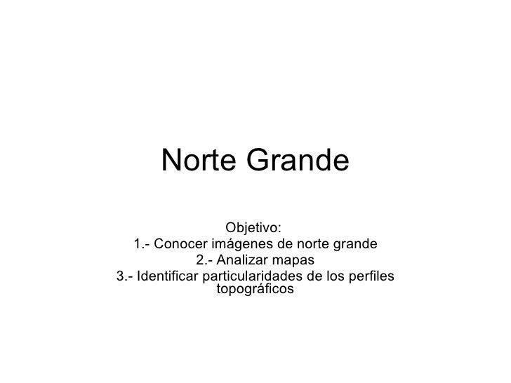 Norte Grande Objetivo:  1.- Conocer imágenes de norte grande 2.- Analizar mapas 3.- Identificar particularidades de los pe...
