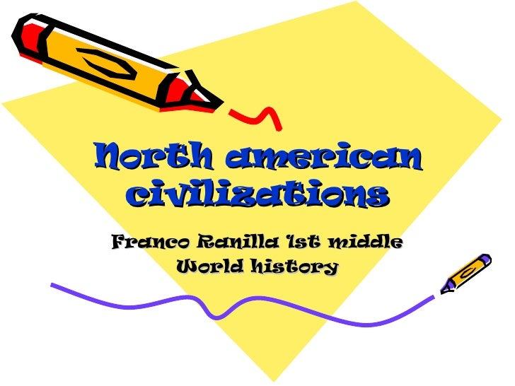 North american civilizations Franco Ranilla 1st middle World history