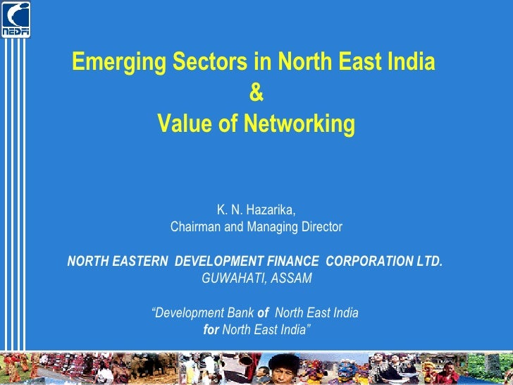 Emerging Sectors in North East India  & Value of Networking K. N. Hazarika, Chairman and Managing Director NORTH EASTERN  ...
