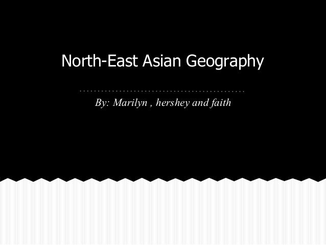 North-East Asian Geography    By: Marilyn , hershey and faith