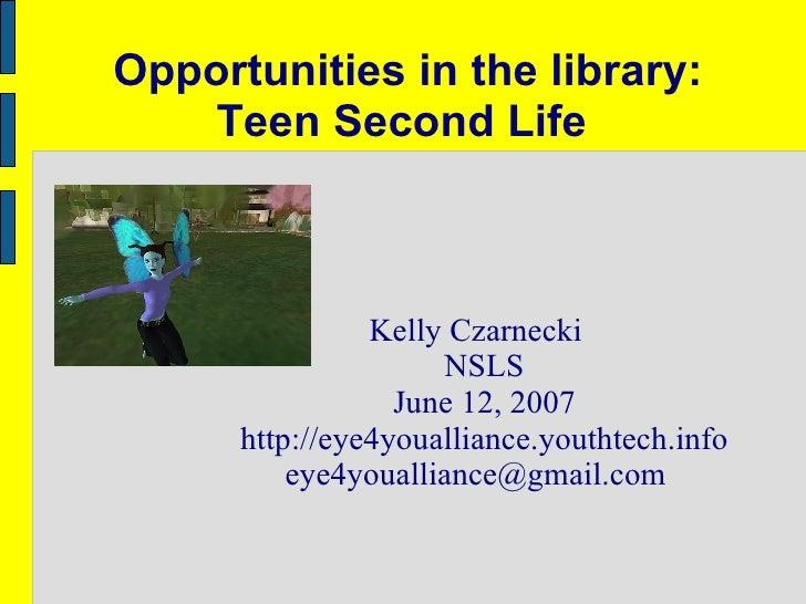 Opportunities in the library: Teen Second Life  Kelly Czarnecki NSLS June 12, 2007 http://eye4youalliance.youthtech.info [...