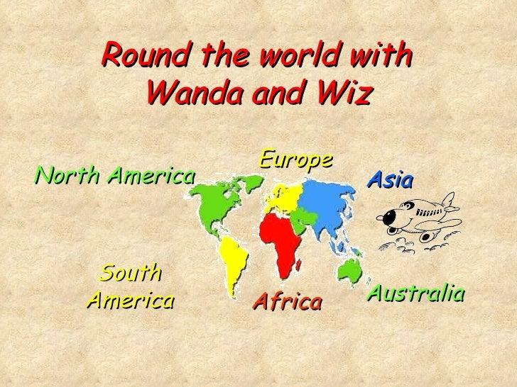 Round the world with Wanda and Wiz North America South America Africa Europe Asia Australia