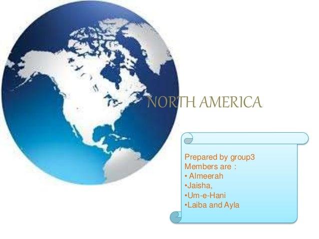NORTH AMERICA Prepared by group3 Members are : • Almeerah •Jaisha, •Um-e-Hani •Laiba and Ayla