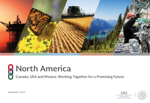 September, 2016 North America Canada, USA and Mexico: Working Together for a Promising Future