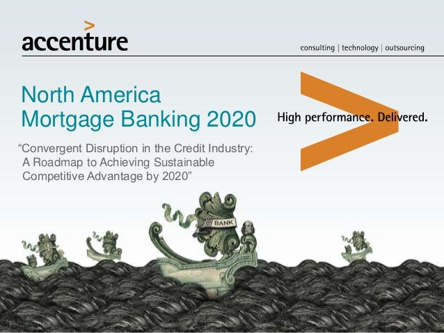 "North America Mortgage Banking 2020 ""Convergent Disruption in the Credit Industry: A Roadmap to Achieving Sustainable Comp..."
