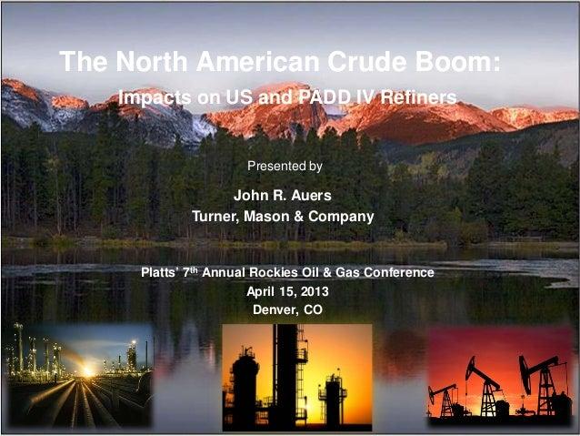 The North American Crude Boom:Impacts on US and PADD IV RefinersJohn R. AuersTurner, Mason & CompanyPlatts' 7th Annual Roc...